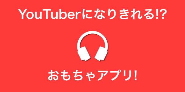 簡単にYouTuberになりきれちゃう!?「チューバーボックス」アプリについて